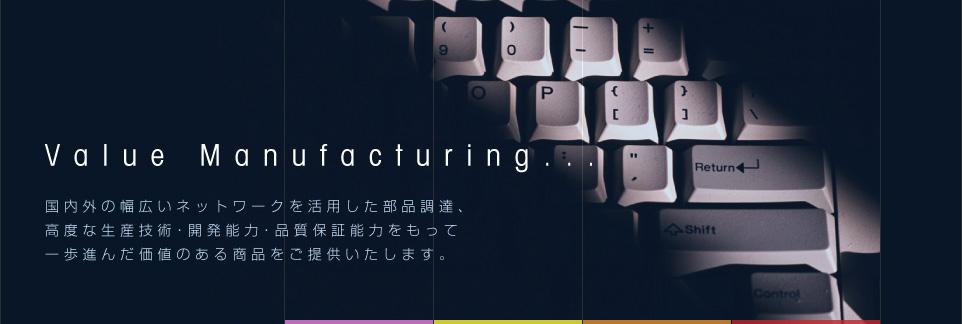 Value Manufacturing...国内外の幅広いネットワークを活用した部品調達、高度な生産技術・開発能力・品質保証能力を以って一歩進んだ価値のある商品を提供いたします。